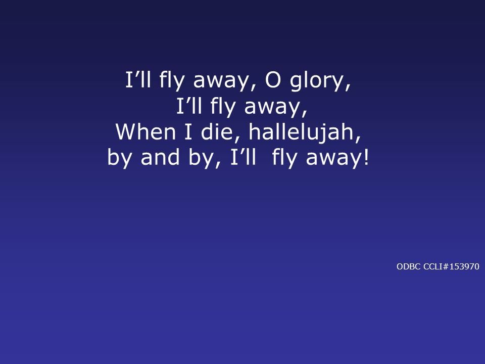 I'll fly away, O glory, I'll fly away, When I die, hallelujah, by and by, I'll fly away.