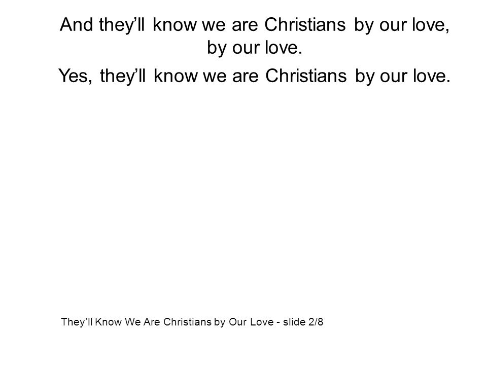 And they'll know we are Christians by our love, by our love. Yes, they'll know we are Christians by our love. They'll Know We Are Christians by Our Lo