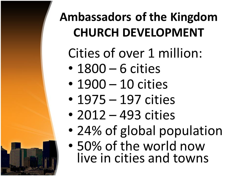 Cities of over 1 million: 1800 – 6 cities 1900 – 10 cities 1975 – 197 cities 2012 – 493 cities 24% of global population 50% of the world now live in cities and towns Ambassadors of the Kingdom CHURCH DEVELOPMENT