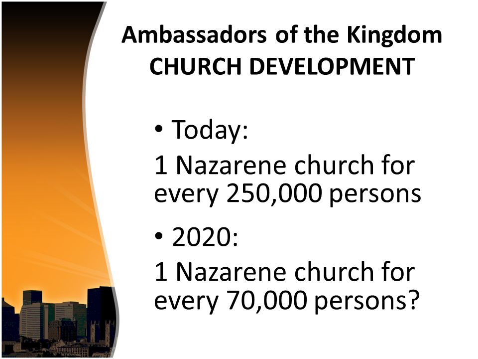 Today: 1 Nazarene church for every 250,000 persons 2020: 1 Nazarene church for every 70,000 persons.