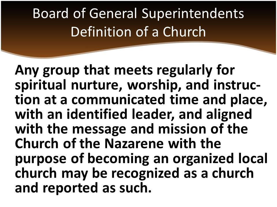Any group that meets regularly for spiritual nurture, worship, and instruc- tion at a communicated time and place, with an identified leader, and aligned with the message and mission of the Church of the Nazarene with the purpose of becoming an organized local church may be recognized as a church and reported as such.