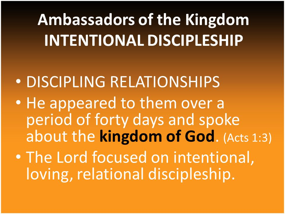 DISCIPLING RELATIONSHIPS He appeared to them over a period of forty days and spoke about the kingdom of God.