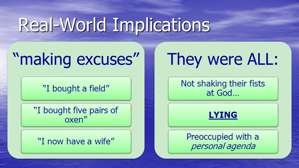 "Real-World Implications ""making excuses"" ""I bought a field"" ""I bought five pairs of oxen"" ""I now have a wife"" They were ALL: Not shaking their fists a"