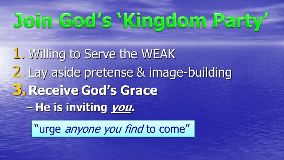 "1. Willing to Serve the WEAK 2. Lay aside pretense & image-building 3. Receive God's Grace –He is inviting you. ""urge anyone you find to come"""