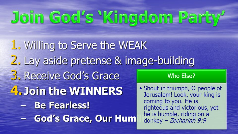 1. Willing to Serve the WEAK 2. Lay aside pretense & image-building 3. Receive God's Grace 4. Join the WINNERS –Be Fearless! –God's Grace, Our Humilit