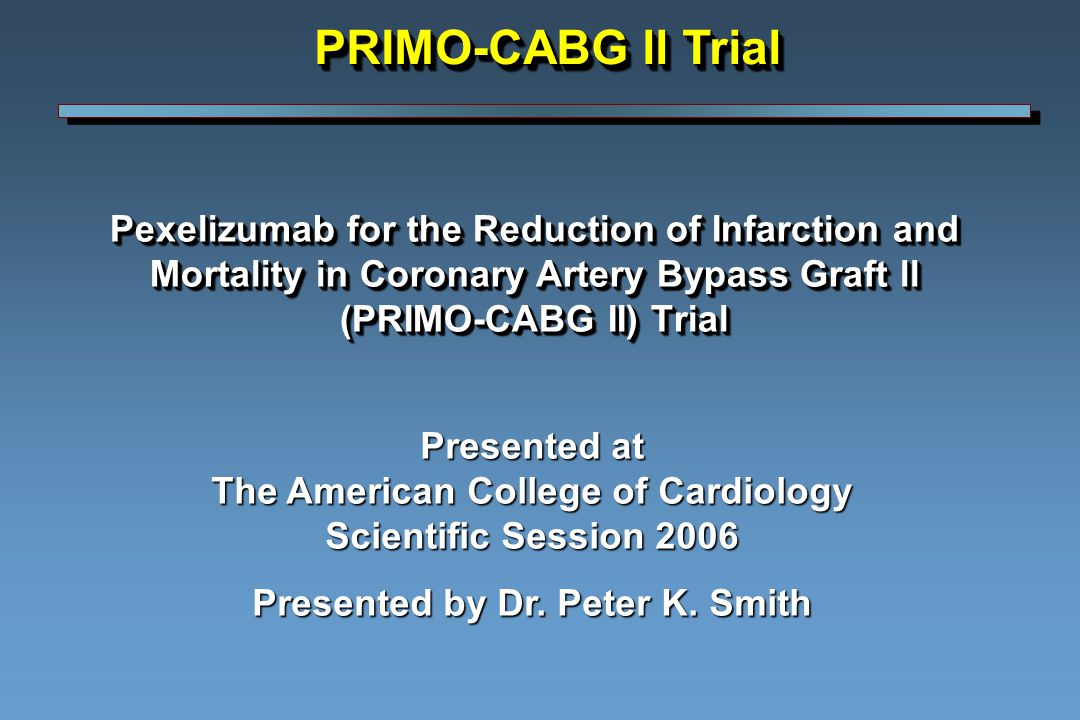 Pexelizumab for the Reduction of Infarction and Mortality in Coronary Artery Bypass Graft ll (PRIMO-CABG II) Trial Presented at The American College of Cardiology Scientific Session 2006 Presented by Dr.