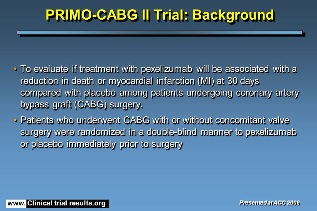 www. Clinical trial results.org PRIMO-CABG ll Trial: Background To evaluate if treatment with pexelizumab will be associated with a reduction in death
