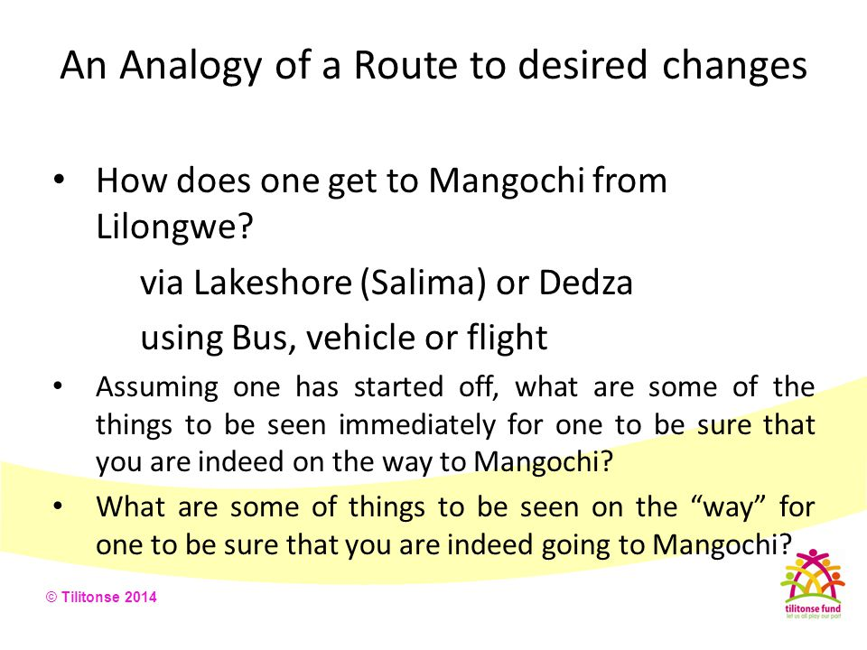 © Tilitonse 2014 An Analogy of a Route to desired changes How does one get to Mangochi from Lilongwe? via Lakeshore (Salima) or Dedza using Bus, vehic