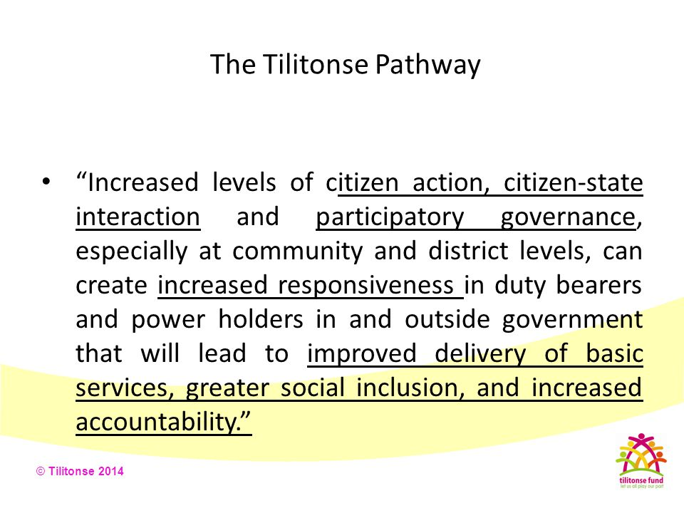 The Tilitonse Pathway Strengthened citizen voice and action will lead to better governance in terms of inclusivity, accountability, and responsiveness .