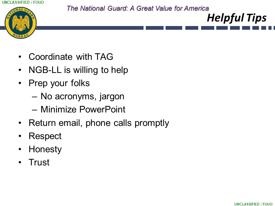 UNCLASSIFIED / FOUO The National Guard: A Great Value for America Helpful Tips Coordinate with TAG NGB-LL is willing to help Prep your folks –No acronyms, jargon –Minimize PowerPoint Return email, phone calls promptly Respect Honesty Trust