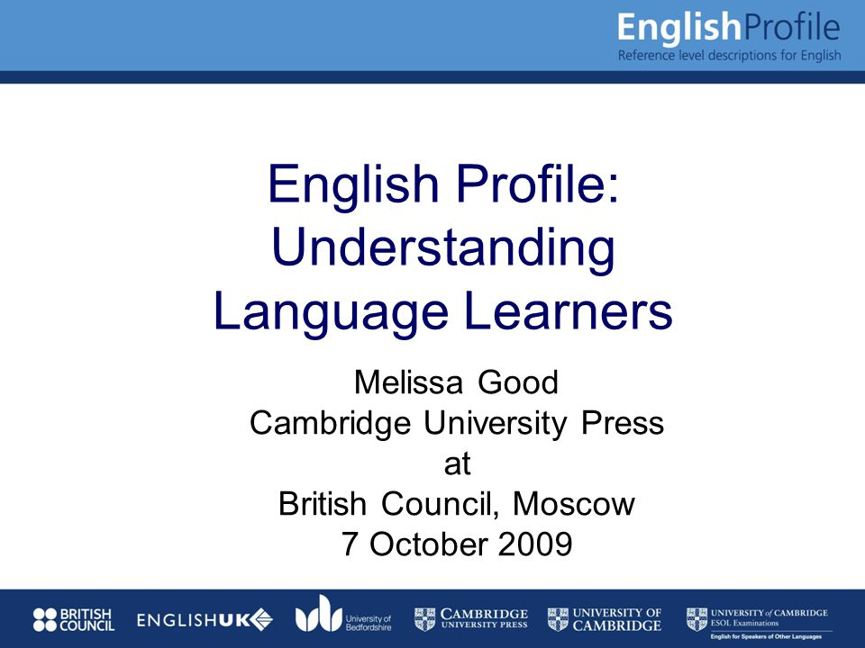 English Profile: Understanding Language Learners Melissa Good Cambridge University Press at British Council, Moscow 7 October 2009