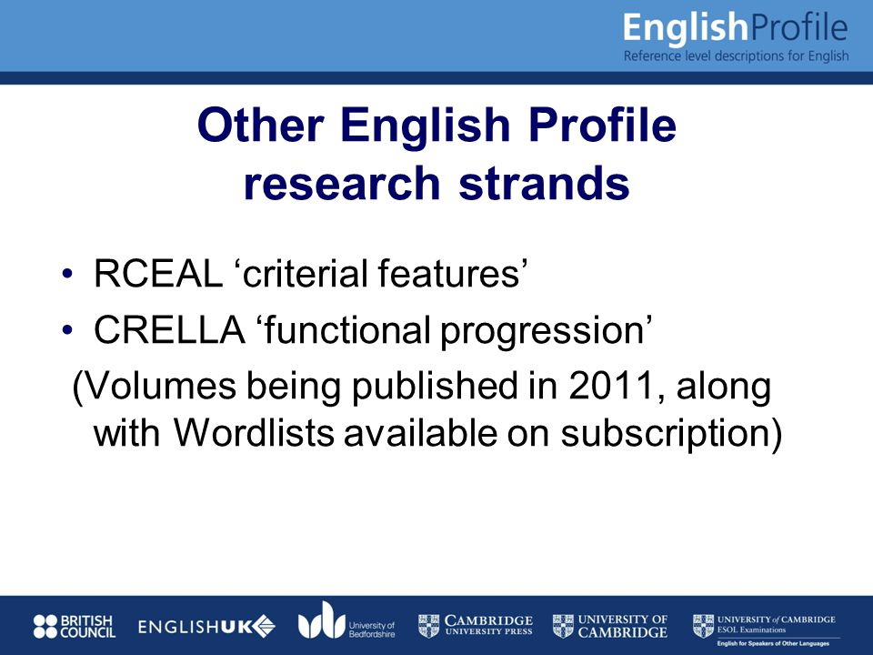 Other English Profile research strands RCEAL 'criterial features' CRELLA 'functional progression' (Volumes being published in 2011, along with Wordlists available on subscription)