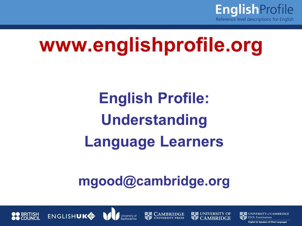 www.englishprofile.org English Profile: Understanding Language Learners mgood@cambridge.org