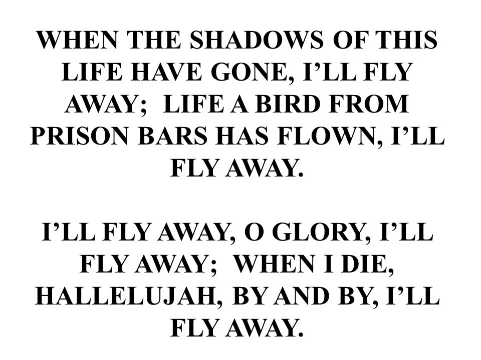 WHEN THE SHADOWS OF THIS LIFE HAVE GONE, I'LL FLY AWAY; LIFE A BIRD FROM PRISON BARS HAS FLOWN, I'LL FLY AWAY. I'LL FLY AWAY, O GLORY, I'LL FLY AWAY;