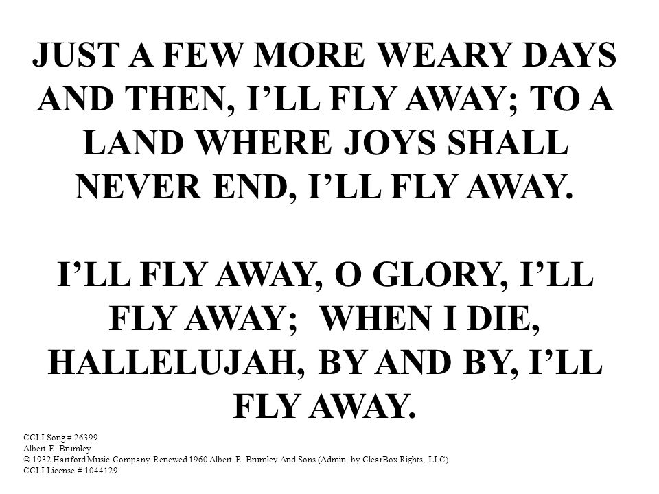 JUST A FEW MORE WEARY DAYS AND THEN, I'LL FLY AWAY; TO A LAND WHERE JOYS SHALL NEVER END, I'LL FLY AWAY. I'LL FLY AWAY, O GLORY, I'LL FLY AWAY; WHEN I