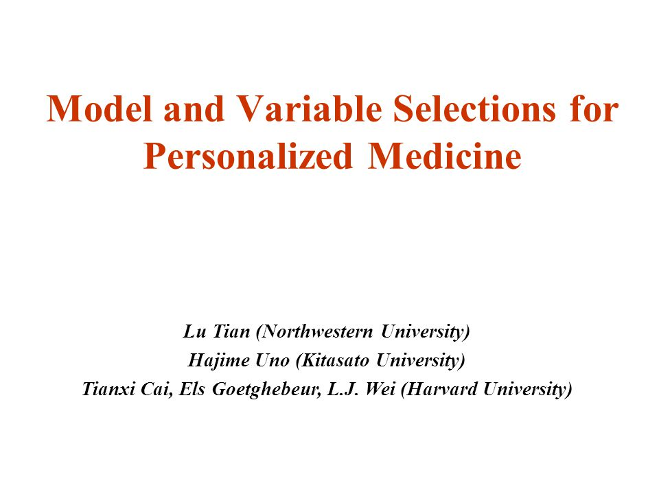 Model and Variable Selections for Personalized Medicine Lu Tian (Northwestern University) Hajime Uno (Kitasato University) Tianxi Cai, Els Goetghebeur, L.J.
