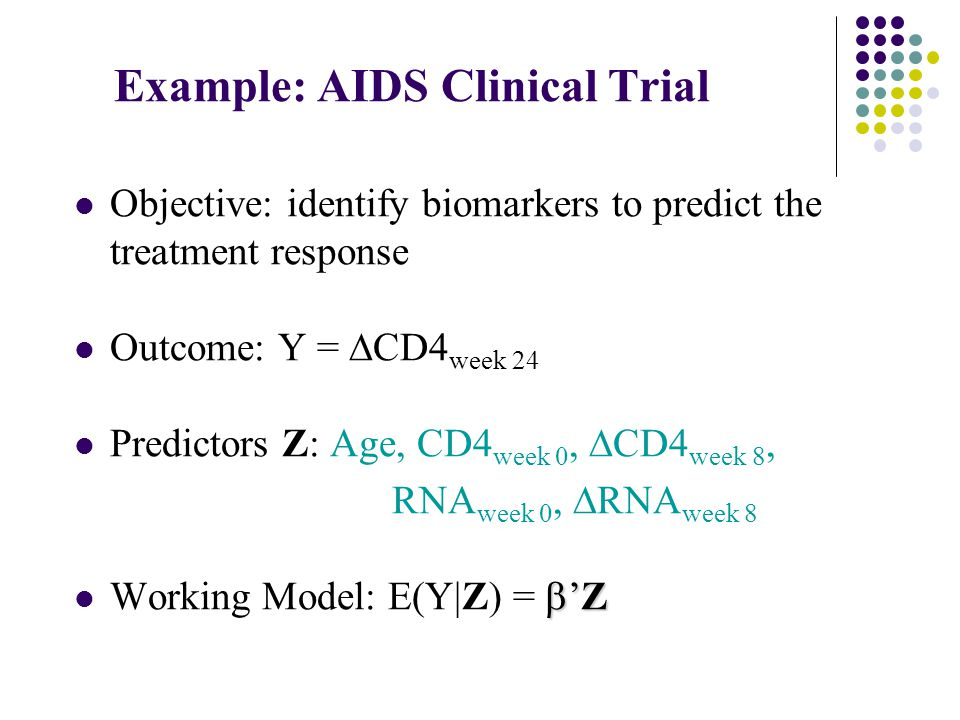 Example: AIDS Clinical Trial Objective: identify biomarkers to predict the treatment response Outcome: Y =  CD4 week 24 Predictors Z: Age, CD4 week 0,  CD4 week 8, RNA week 0,  RNA week 8  'Z Working Model: E(Y|Z) =  'Z
