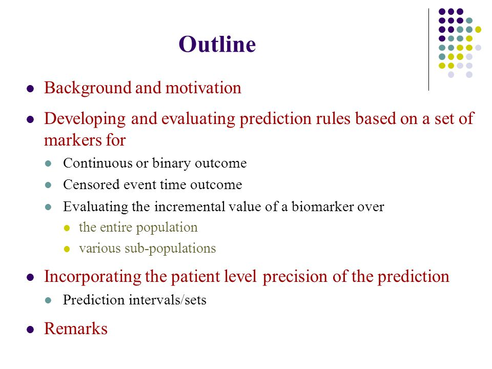 Outline Background and motivation Developing and evaluating prediction rules based on a set of markers for Continuous or binary outcome Censored event time outcome Evaluating the incremental value of a biomarker over the entire population various sub-populations Incorporating the patient level precision of the prediction Prediction intervals/sets Remarks