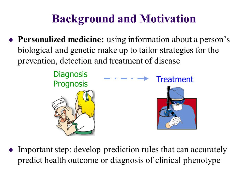 Background and Motivation Diagnosis Prognosis Treatment Personalized medicine: using information about a person's biological and genetic make up to tailor strategies for the prevention, detection and treatment of disease Important step: develop prediction rules that can accurately predict health outcome or diagnosis of clinical phenotype