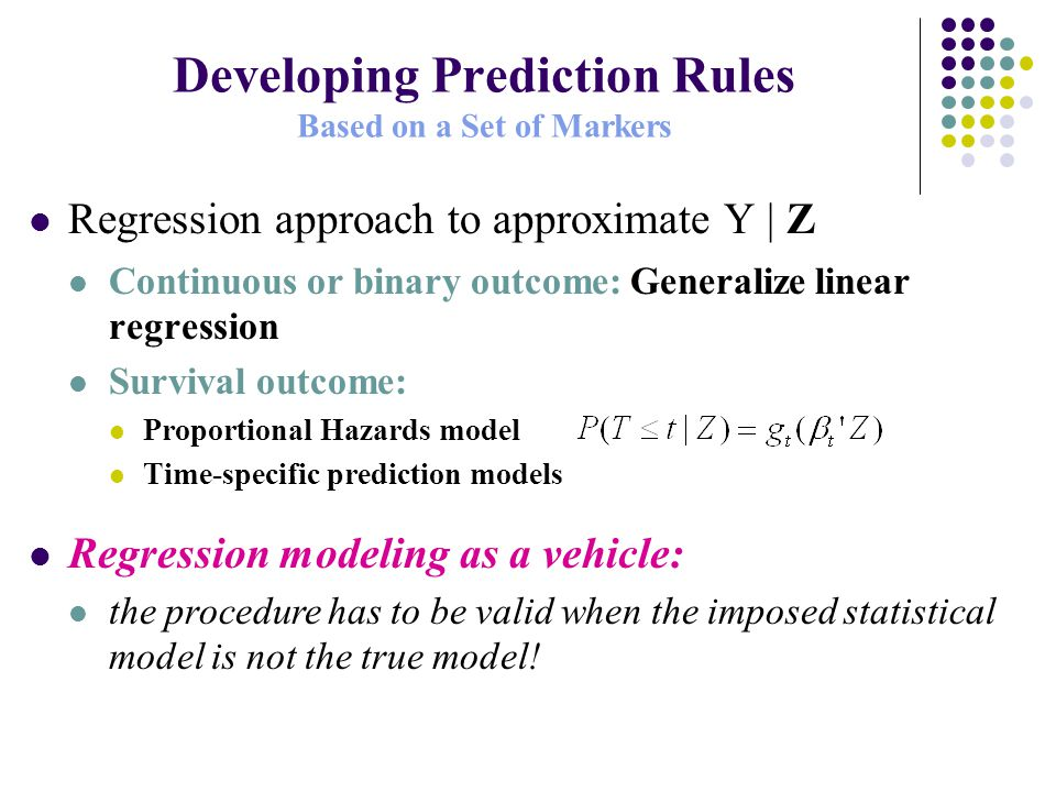 Developing Prediction Rules Based on a Set of Markers Regression approach to approximate Y | Z Continuous or binary outcome: Generalize linear regression Survival outcome: Proportional Hazards model Time-specific prediction models Regression modeling as a vehicle: the procedure has to be valid when the imposed statistical model is not the true model!