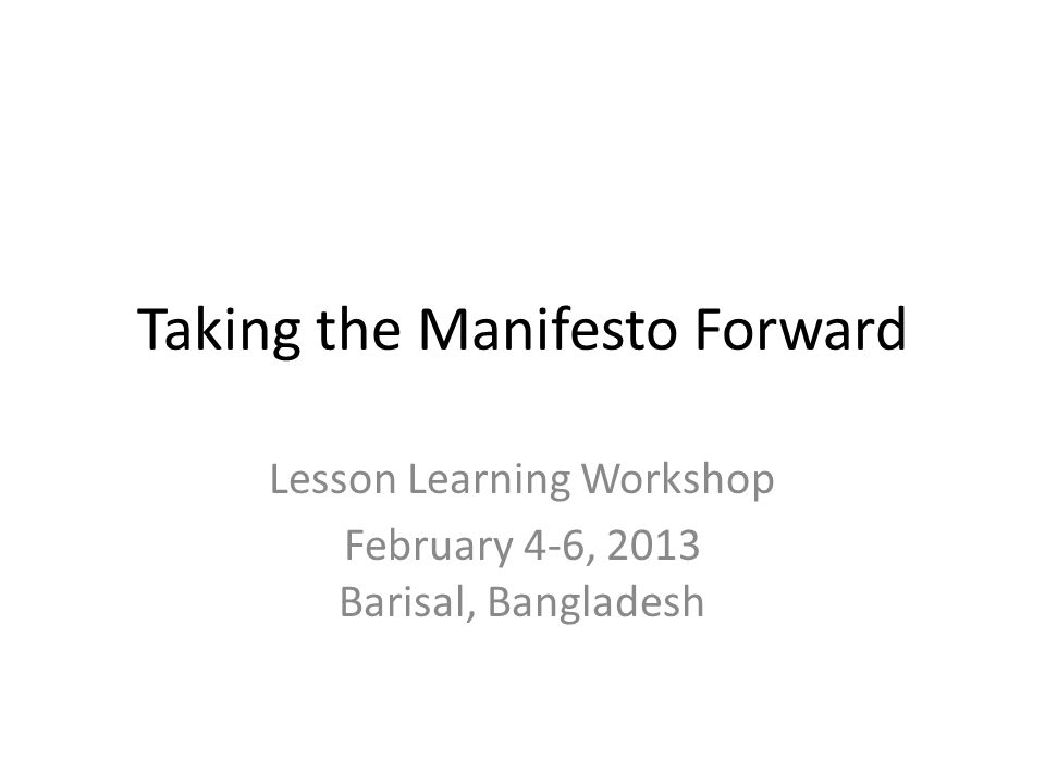 Taking the Manifesto Forward Lesson Learning Workshop February 4-6, 2013 Barisal, Bangladesh