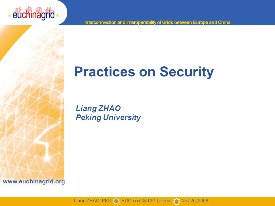 www.euchinagrid.org Liang ZHAO, PKU EUChinaGrid 3 rd Tutorial Nov.25, 2006 Practices on Security Liang ZHAO Peking University
