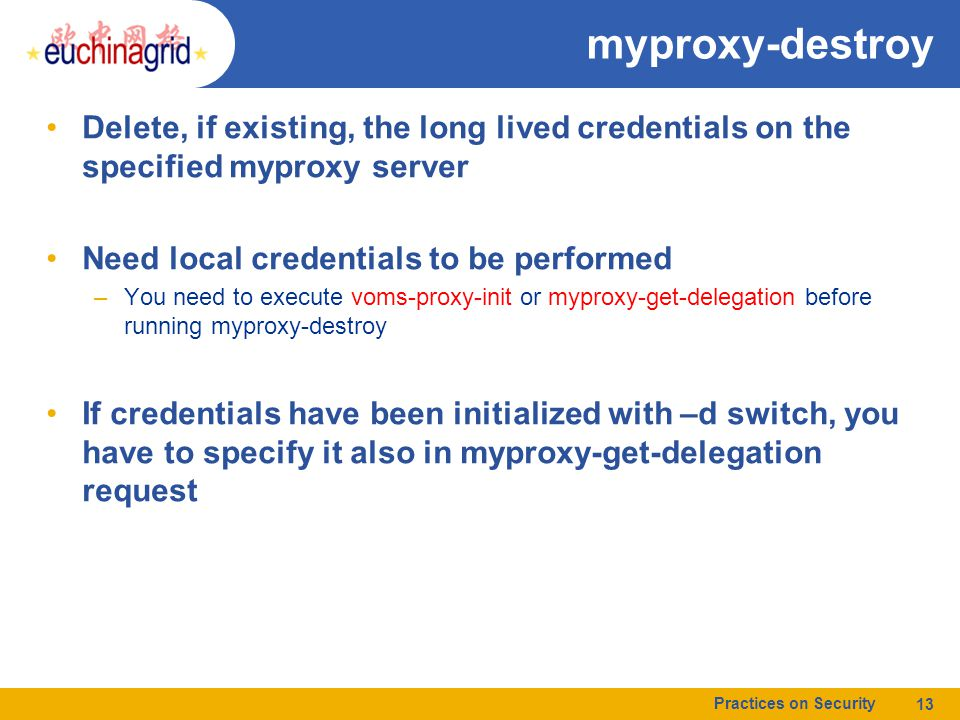 myproxy-destroy Delete, if existing, the long lived credentials on the specified myproxy server Need local credentials to be performed –You need to execute voms-proxy-init or myproxy-get-delegation before running myproxy-destroy If credentials have been initialized with –d switch, you have to specify it also in myproxy-get-delegation request Practices on Security 13