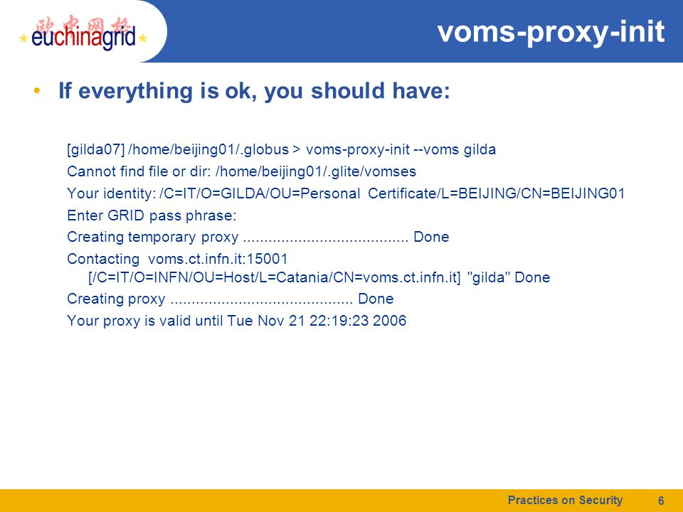 voms-proxy-init If everything is ok, you should have: [gilda07] /home/beijing01/.globus > voms-proxy-init --voms gilda Cannot find file or dir: /home/beijing01/.glite/vomses Your identity: /C=IT/O=GILDA/OU=Personal Certificate/L=BEIJING/CN=BEIJING01 Enter GRID pass phrase: Creating temporary proxy.......................................