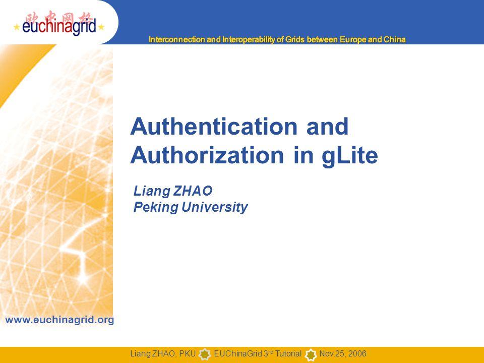 www.euchinagrid.org Liang ZHAO, PKU EUChinaGrid 3 rd Tutorial Nov.25, 2006 Authentication and Authorization in gLite Liang ZHAO Peking University