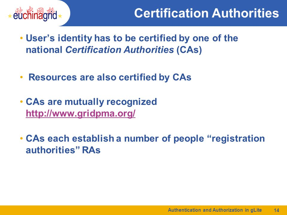 Authentication and Authorization in gLite 14 Certification Authorities User's identity has to be certified by one of the national Certification Author