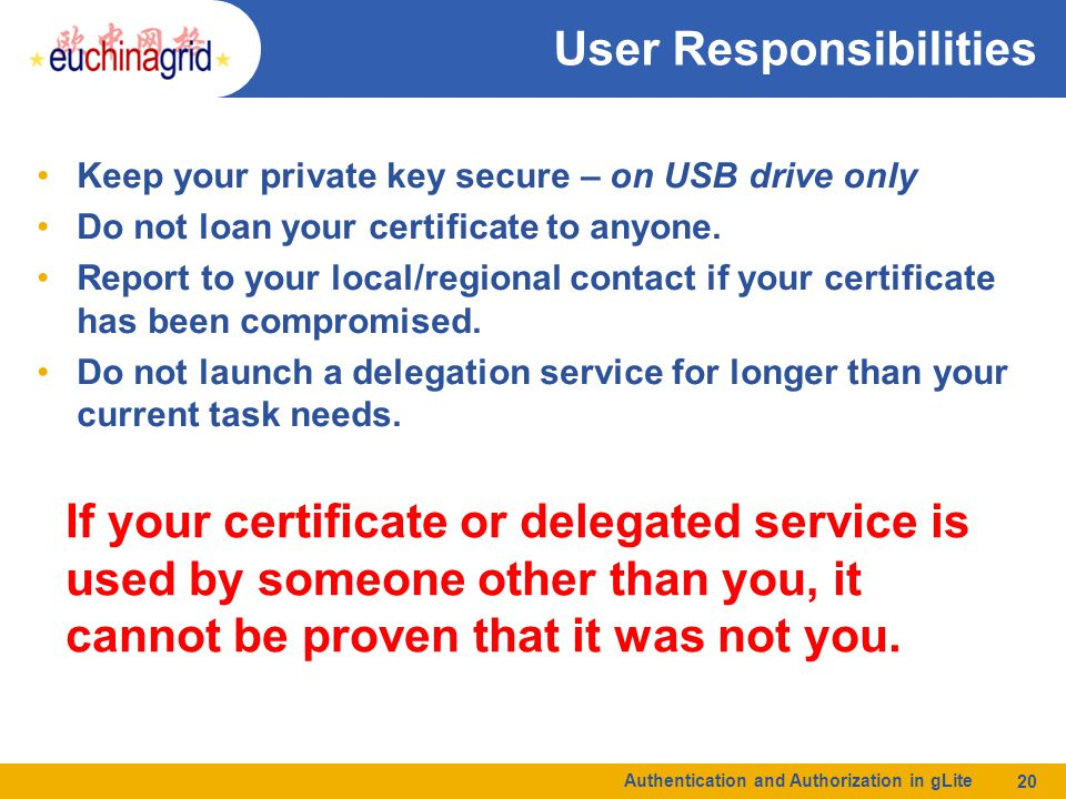 Authentication and Authorization in gLite 20 User Responsibilities Keep your private key secure – on USB drive only Do not loan your certificate to an