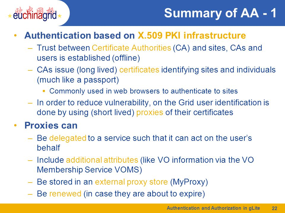 Authentication and Authorization in gLite 22 Summary of AA - 1 Authentication based on X.509 PKI infrastructure –Trust between Certificate Authorities