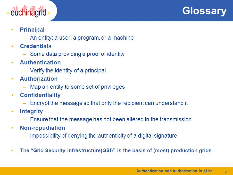 Glossary Principal –An entity: a user, a program, or a machine Credentials –Some data providing a proof of identity Authentication –Verify the identity of a principal Authorization –Map an entity to some set of privileges Confidentiality –Encrypt the message so that only the recipient can understand it Integrity –Ensure that the message has not been altered in the transmission Non-repudiation –Impossibility of denying the authenticity of a digital signature The Grid Security Infrastructure(GSI) is the basis of (most) production grids Authentication and Authorization in gLite 3