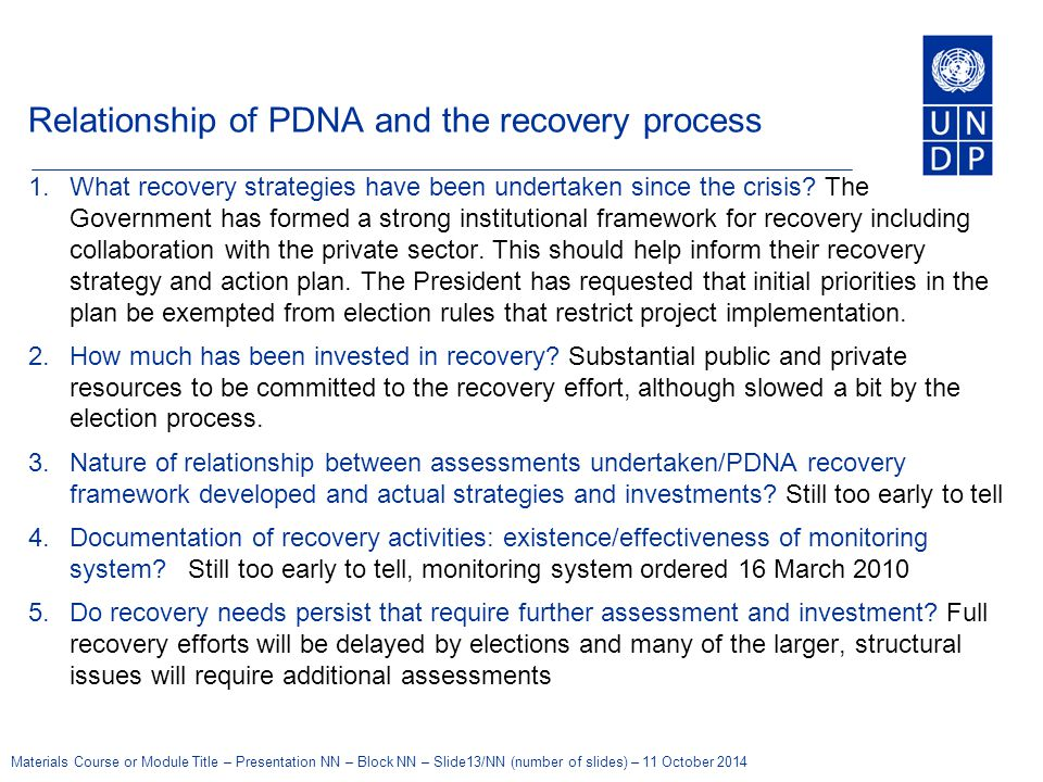 Materials Course or Module Title – Presentation NN – Block NN – Slide13/NN (number of slides) – 11 October 2014 Relationship of PDNA and the recovery process 1.What recovery strategies have been undertaken since the crisis.