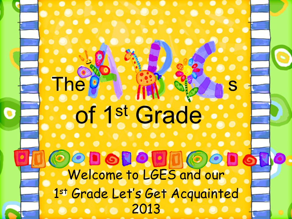 The s of 1 st Grade Welcome to LGES and our 1 st Grade Let's Get Acquainted 2013