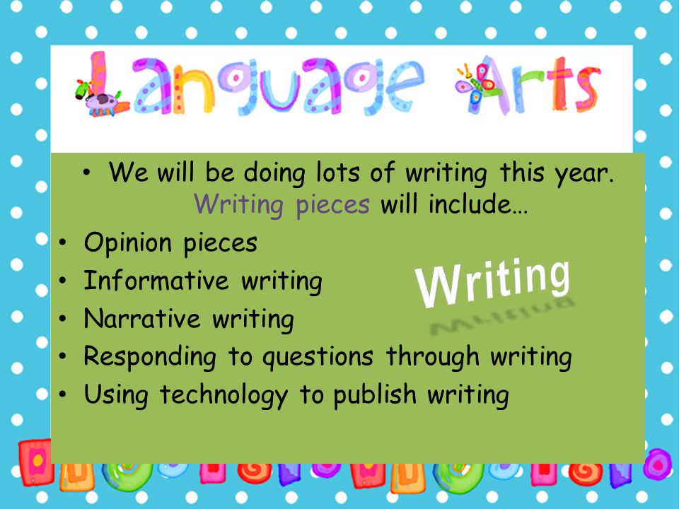 We will be doing lots of writing this year. Writing pieces will include… Opinion pieces Informative writing Narrative writing Responding to questions