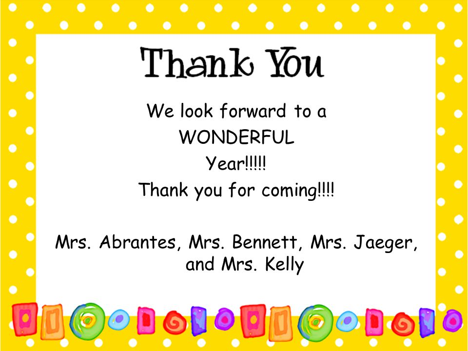 We look forward to a WONDERFUL Year!!!!! Thank you for coming!!!! Mrs. Abrantes, Mrs. Bennett, Mrs. Jaeger, and Mrs. Kelly