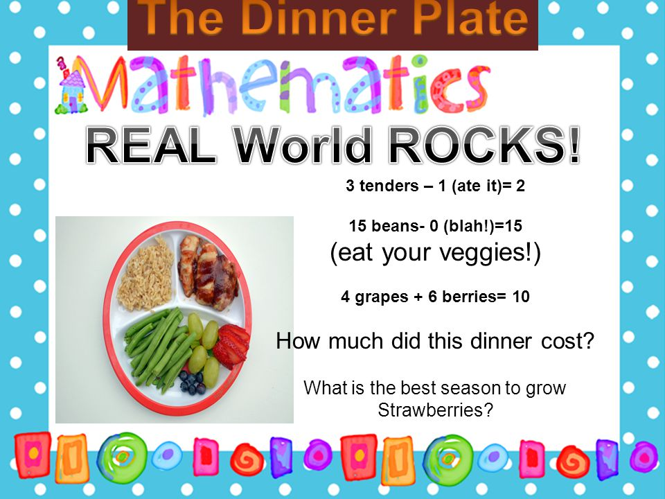3 tenders – 1 (ate it)= 2 15 beans- 0 (blah!)=15 (eat your veggies!) 4 grapes + 6 berries= 10 How much did this dinner cost? What is the best season t