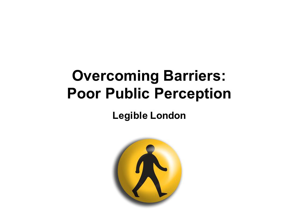 2 Overcoming Barriers: Poor Public Perception Legible London