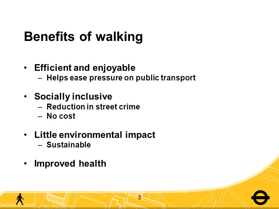 Benefits of walking Efficient and enjoyable –Helps ease pressure on public transport Socially inclusive –Reduction in street crime –No cost Little environmental impact –Sustainable Improved health 3