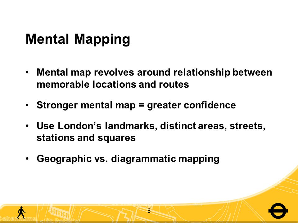8 Mental Mapping Mental map revolves around relationship between memorable locations and routes Stronger mental map = greater confidence Use London's landmarks, distinct areas, streets, stations and squares Geographic vs.