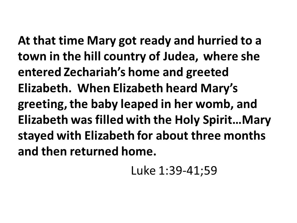 At that time Mary got ready and hurried to a town in the hill country of Judea, where she entered Zechariah's home and greeted Elizabeth.