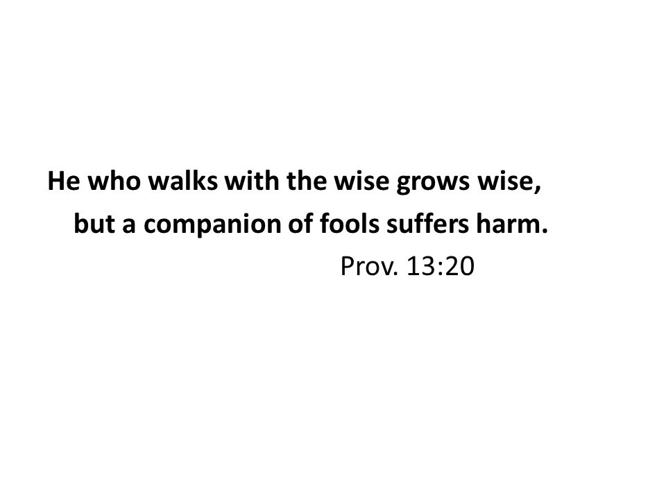 He who walks with the wise grows wise, but a companion of fools suffers harm. Prov. 13:20