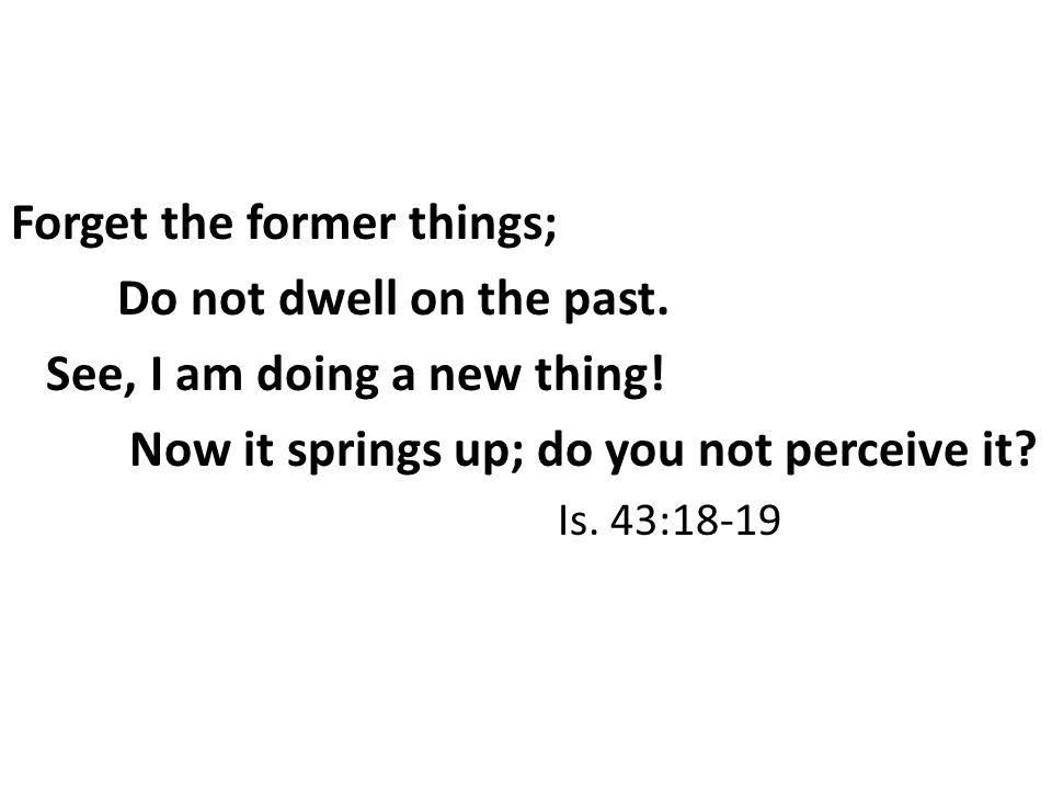 Forget the former things; Do not dwell on the past.
