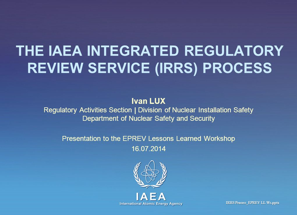 IAEA International Atomic Energy Agency THE IAEA INTEGRATED REGULATORY REVIEW SERVICE (IRRS) PROCESS Ivan LUX Regulatory Activities Section | Division of Nuclear Installation Safety Department of Nuclear Safety and Security Presentation to the EPREV Lessons Learned Workshop 16.07.2014 IRRS Process_EPREV LL Ws.pptx