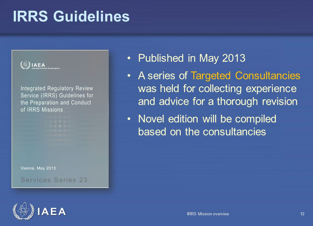 IAEA IRRS Guidelines IRRS Mission overview12 Published in May 2013 A series of Targeted Consultancies was held for collecting experience and advice for a thorough revision Novel edition will be compiled based on the consultancies