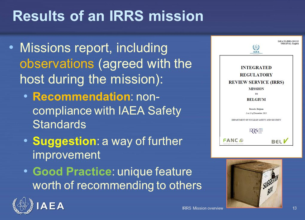 IAEA Results of an IRRS mission Missions report, including observations (agreed with the host during the mission): Recommendation: non- compliance with IAEA Safety Standards Suggestion: a way of further improvement Good Practice: unique feature worth of recommending to others IRRS Mission overview13