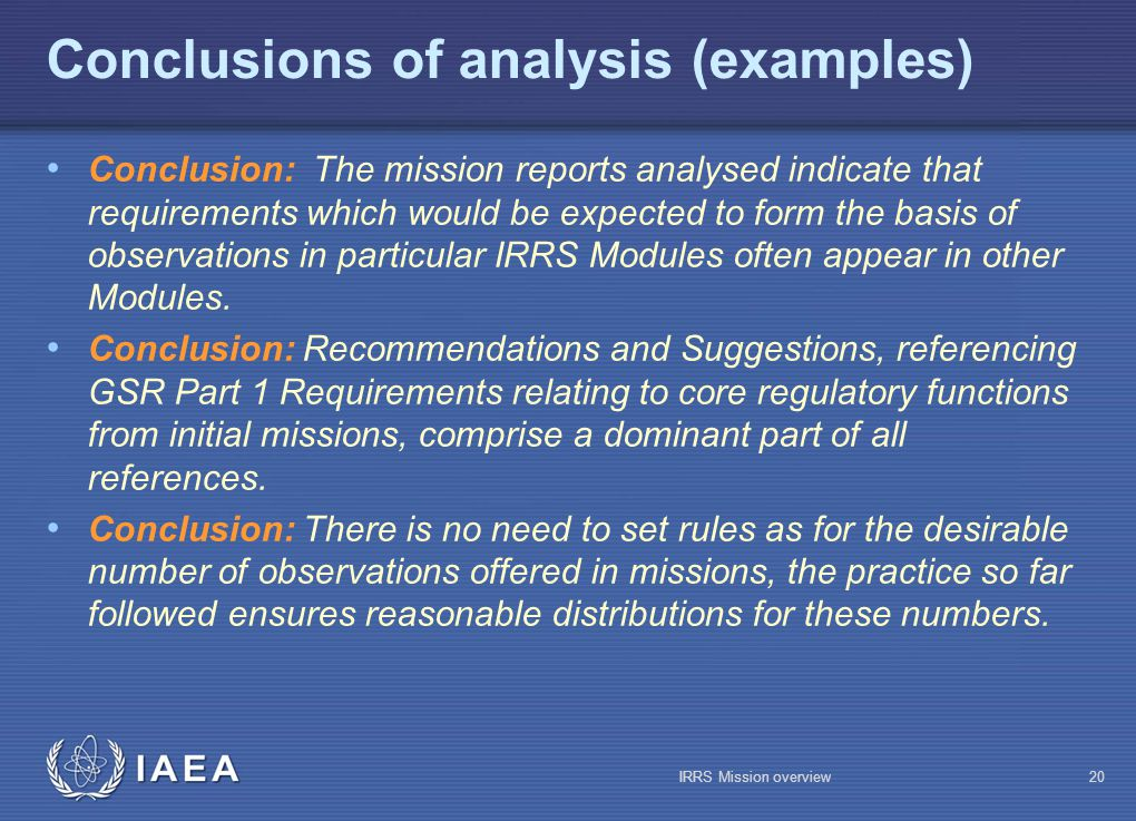 IAEA Conclusions of analysis (examples) Conclusion: The mission reports analysed indicate that requirements which would be expected to form the basis of observations in particular IRRS Modules often appear in other Modules.