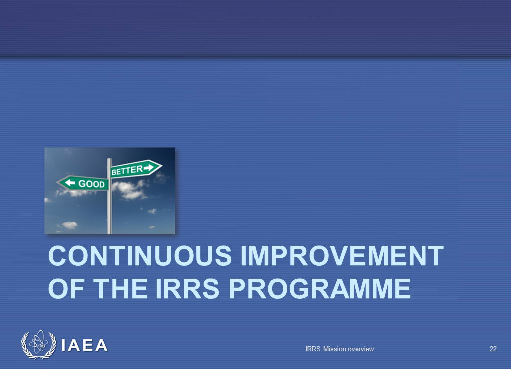 IAEA CONTINUOUS IMPROVEMENT OF THE IRRS PROGRAMME IRRS Mission overview22