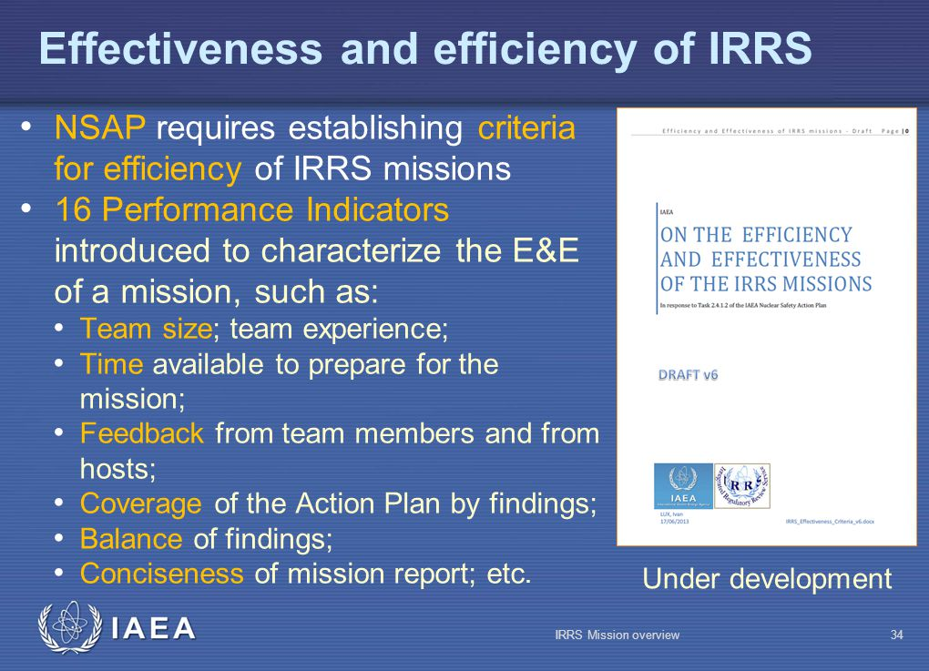 IAEA Effectiveness and efficiency of IRRS NSAP requires establishing criteria for efficiency of IRRS missions 16 Performance Indicators introduced to characterize the E&E of a mission, such as: Team size; team experience; Time available to prepare for the mission; Feedback from team members and from hosts; Coverage of the Action Plan by findings; Balance of findings; Conciseness of mission report; etc.